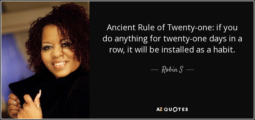 Ancient Rule of Twenty-one: if you do anything for twenty-one days in a row, it will be installed as a habit. - Robin S