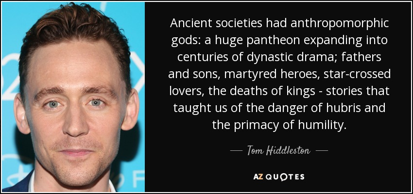 Ancient societies had anthropomorphic gods: a huge pantheon expanding into centuries of dynastic drama; fathers and sons, martyred heroes, star-crossed lovers, the deaths of kings - stories that taught us of the danger of hubris and the primacy of humility. - Tom Hiddleston