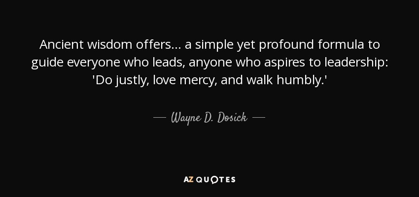 Ancient wisdom offers . . . a simple yet profound formula to guide everyone who leads, anyone who aspires to leadership: 'Do justly, love mercy, and walk humbly.' - Wayne D. Dosick