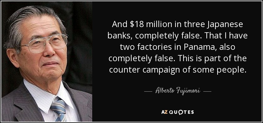 And $18 million in three Japanese banks, completely false. That I have two factories in Panama, also completely false. This is part of the counter campaign of some people. - Alberto Fujimori
