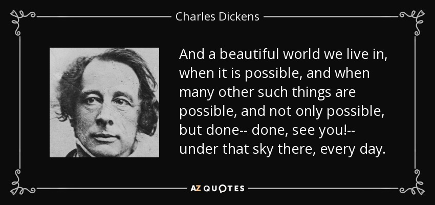 And a beautiful world we live in, when it is possible, and when many other such things are possible, and not only possible, but done-- done, see you!-- under that sky there, every day. - Charles Dickens