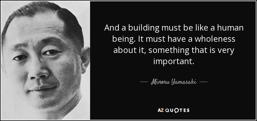 And a building must be like a human being. It must have a wholeness about it, something that is very important. - Minoru Yamasaki