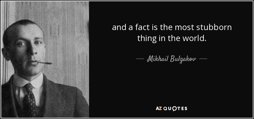 and a fact is the most stubborn thing in the world. - Mikhail Bulgakov