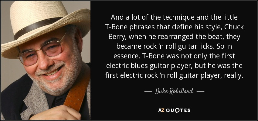 And a lot of the technique and the little T-Bone phrases that define his style, Chuck Berry, when he rearranged the beat, they became rock 'n roll guitar licks. So in essence, T-Bone was not only the first electric blues guitar player, but he was the first electric rock 'n roll guitar player, really. - Duke Robillard