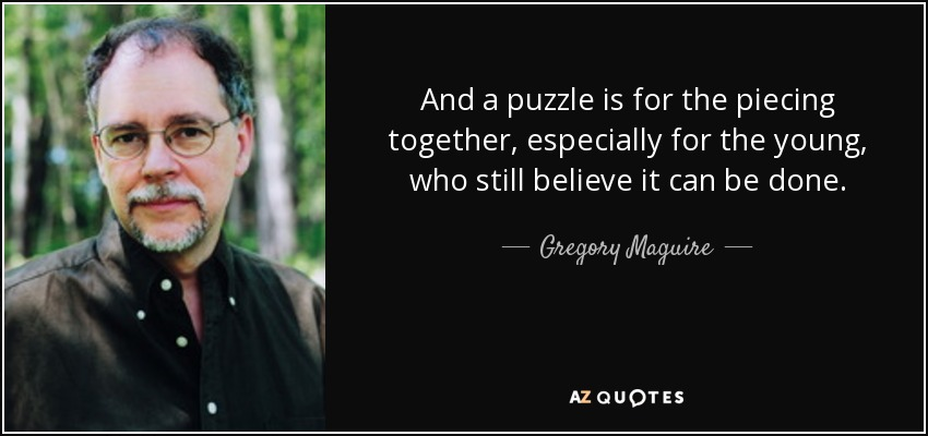 And a puzzle is for the piecing together, especially for the young, who still believe it can be done. - Gregory Maguire
