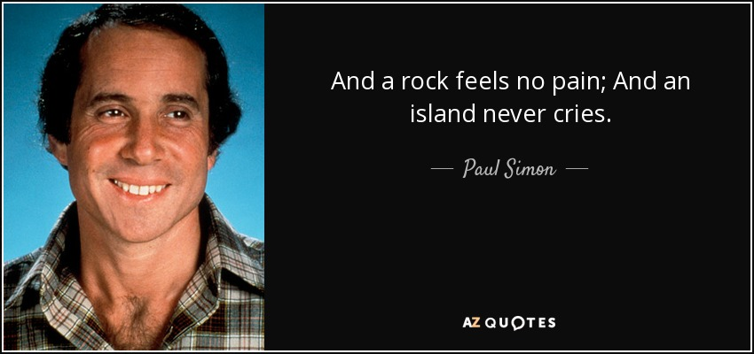 And a rock feels no pain; And an island never cries. - Paul Simon