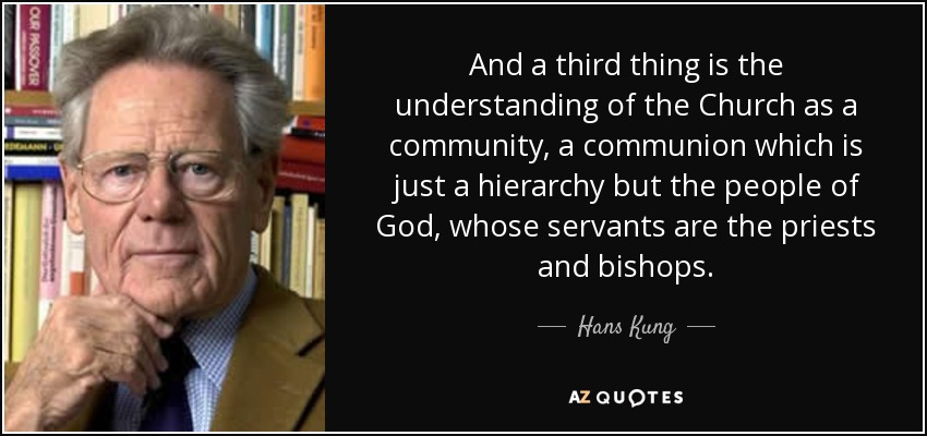 And a third thing is the understanding of the Church as a community, a communion which is just a hierarchy but the people of God, whose servants are the priests and bishops. - Hans Kung