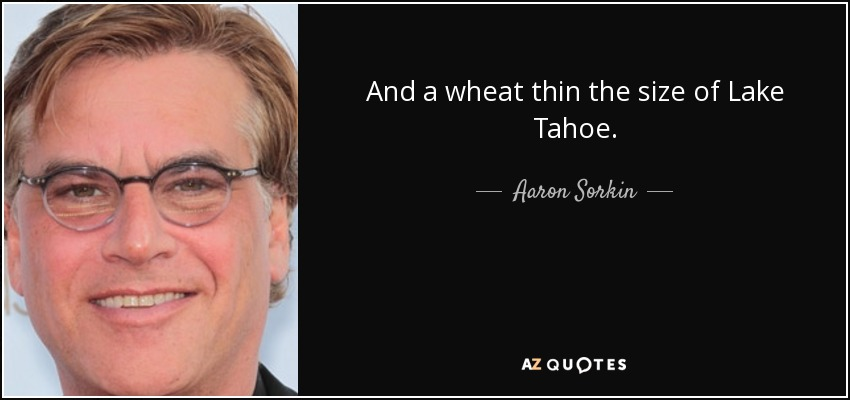 And a wheat thin the size of Lake Tahoe. - Aaron Sorkin