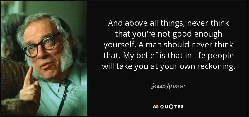 And above all things, never think that you're not good enough yourself. A man should never think that. My belief is that in life people will take you at your own reckoning. - Isaac Asimov