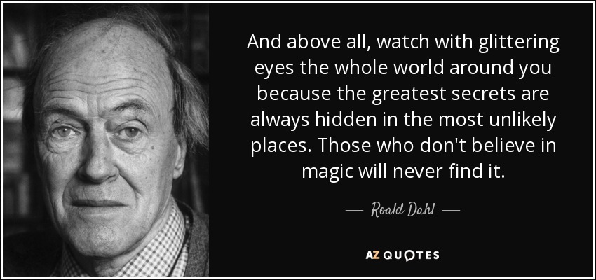 And above all, watch with glittering eyes the whole world around you because the greatest secrets are always hidden in the most unlikely places. Those who don't believe in magic will never find it. - Roald Dahl