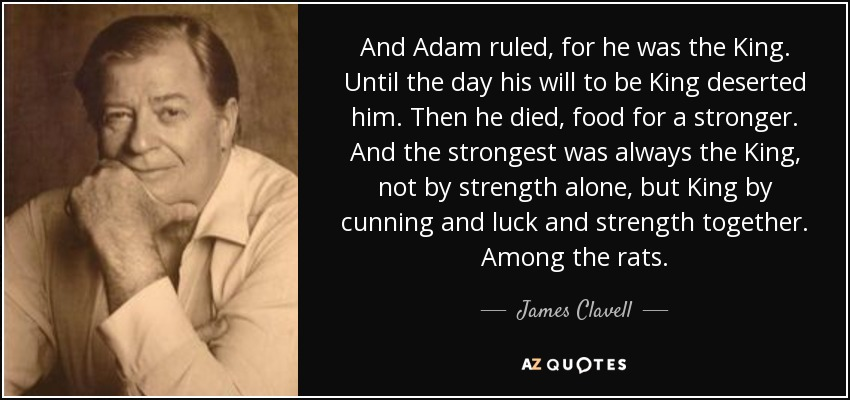 And Adam ruled, for he was the King. Until the day his will to be King deserted him. Then he died, food for a stronger. And the strongest was always the King, not by strength alone, but King by cunning and luck and strength together. Among the rats. - James Clavell