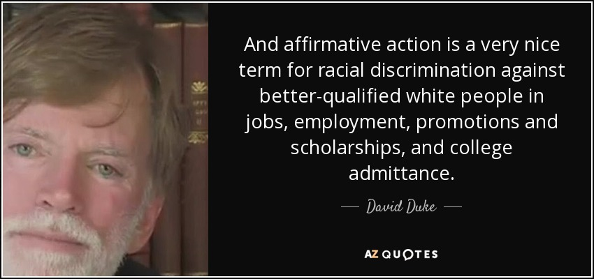 And affirmative action is a very nice term for racial discrimination against better-qualified white people in jobs, employment, promotions and scholarships, and college admittance. - David Duke
