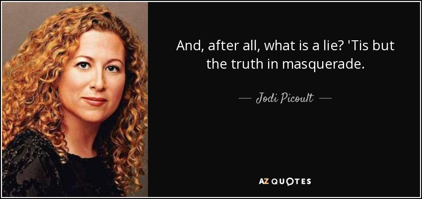 And, after all, what is a lie? 'Tis but the truth in masquerade. - Jodi Picoult