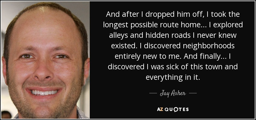 And after I dropped him off, I took the longest possible route home... I explored alleys and hidden roads I never knew existed. I discovered neighborhoods entirely new to me. And finally... I discovered I was sick of this town and everything in it. - Jay Asher