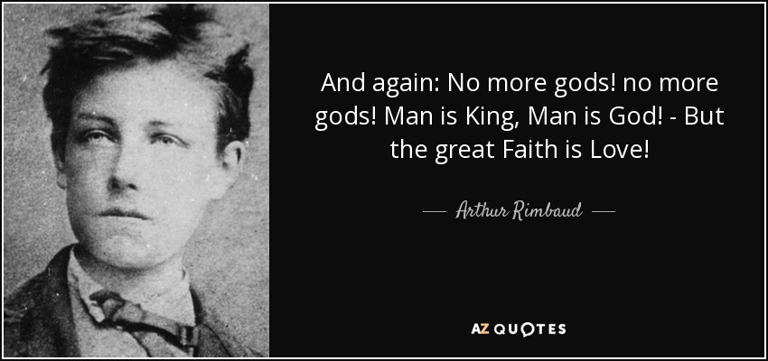 And again: No more gods! no more gods! Man is King, Man is God! - But the great Faith is Love! - Arthur Rimbaud