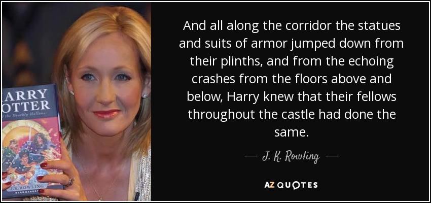 And all along the corridor the statues and suits of armor jumped down from their plinths, and from the echoing crashes from the floors above and below, Harry knew that their fellows throughout the castle had done the same. - J. K. Rowling