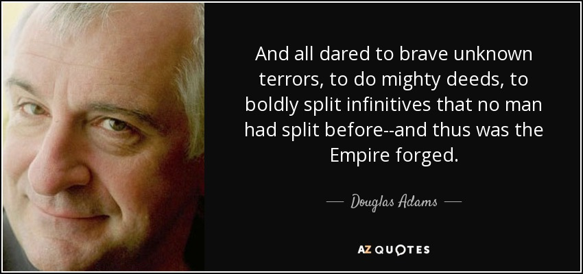 And all dared to brave unknown terrors, to do mighty deeds, to boldly split infinitives that no man had split before--and thus was the Empire forged. - Douglas Adams