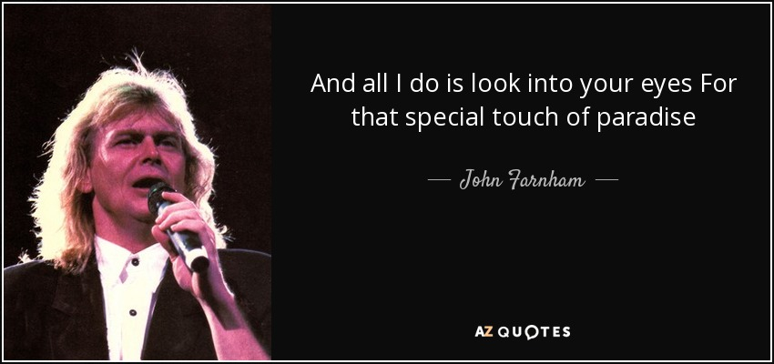 And all I do is look into your eyes For that special touch of paradise - John Farnham