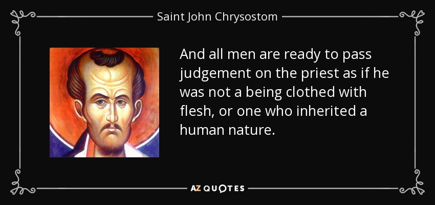 And all men are ready to pass judgement on the priest as if he was not a being clothed with flesh, or one who inherited a human nature. - Saint John Chrysostom