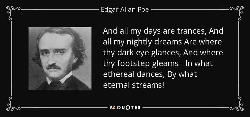 And all my days are trances, And all my nightly dreams Are where thy dark eye glances, And where thy footstep gleams-- In what ethereal dances, By what eternal streams! - Edgar Allan Poe