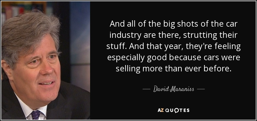 And all of the big shots of the car industry are there, strutting their stuff. And that year, they're feeling especially good because cars were selling more than ever before. - David Maraniss