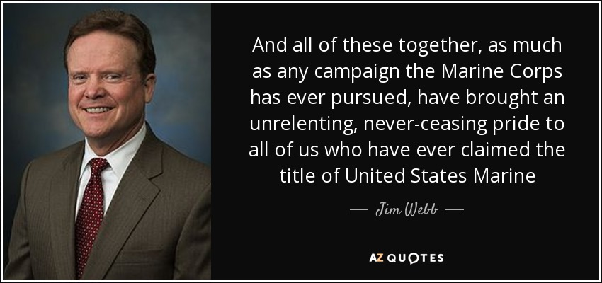 And all of these together, as much as any campaign the Marine Corps has ever pursued, have brought an unrelenting, never-ceasing pride to all of us who have ever claimed the title of United States Marine - Jim Webb
