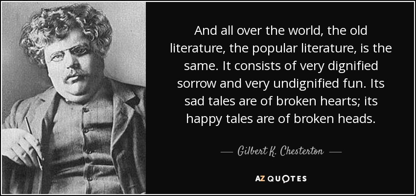 And all over the world, the old literature, the popular literature, is the same. It consists of very dignified sorrow and very undignified fun. Its sad tales are of broken hearts; its happy tales are of broken heads. - Gilbert K. Chesterton