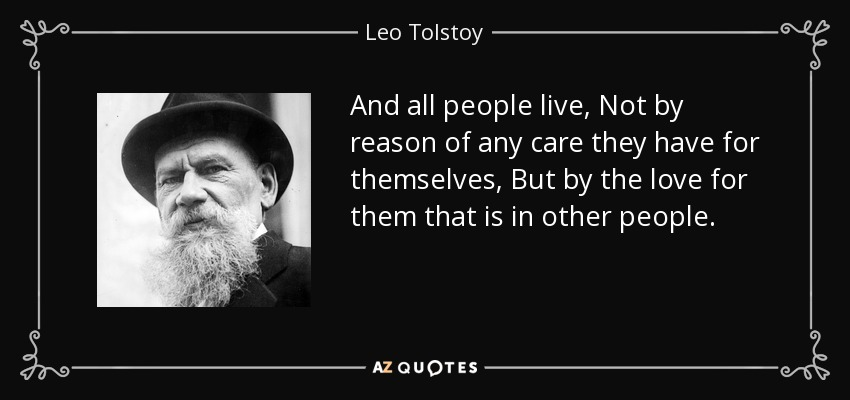And all people live, Not by reason of any care they have for themselves, But by the love for them that is in other people. - Leo Tolstoy