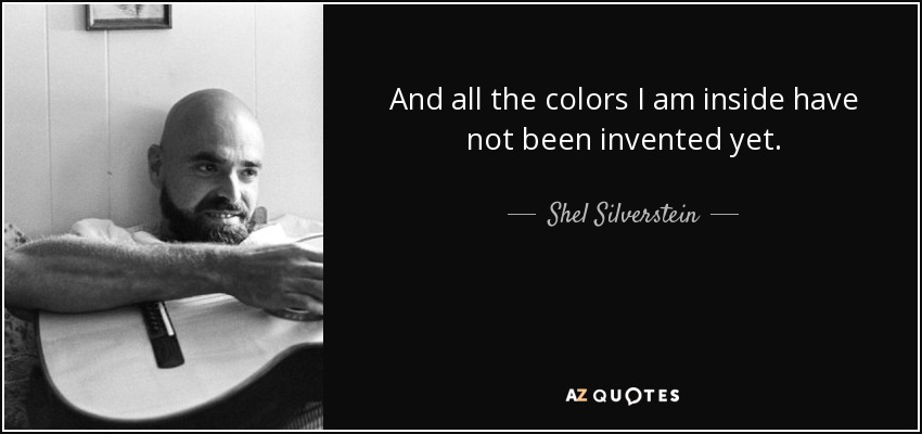 And all the colors I am inside have not been invented yet. - Shel Silverstein