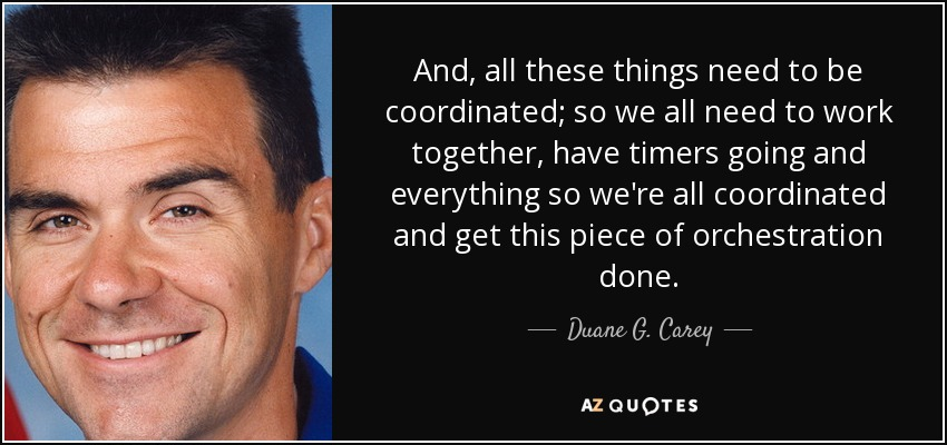 And, all these things need to be coordinated; so we all need to work together, have timers going and everything so we're all coordinated and get this piece of orchestration done. - Duane G. Carey