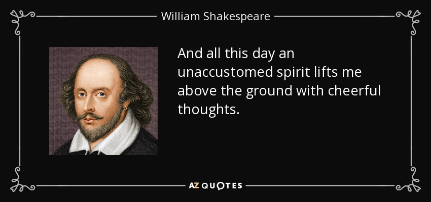 And all this day an unaccustomed spirit lifts me above the ground with cheerful thoughts. - William Shakespeare