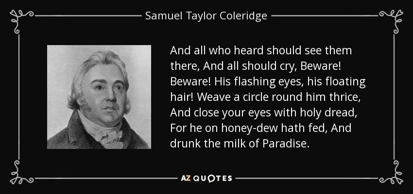 And all who heard should see them there, And all should cry, Beware! Beware! His flashing eyes, his floating hair! Weave a circle round him thrice, And close your eyes with holy dread, For he on honey-dew hath fed, And drunk the milk of Paradise. - Samuel Taylor Coleridge