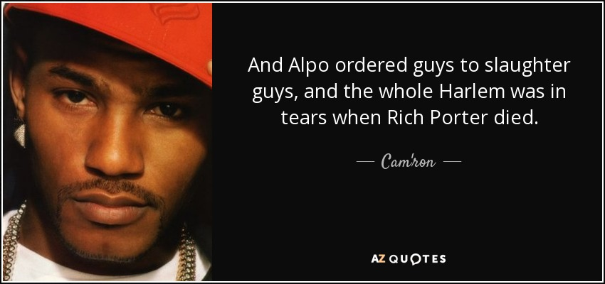 And Alpo ordered guys to slaughter guys, and the whole Harlem was in tears when Rich Porter died. - Cam'ron