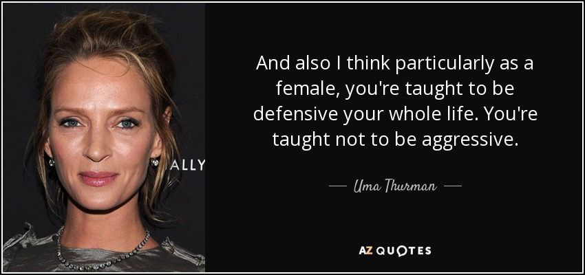 And also I think particularly as a female, you're taught to be defensive your whole life. You're taught not to be aggressive. - Uma Thurman
