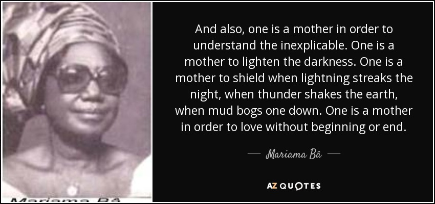 And also, one is a mother in order to understand the inexplicable. One is a mother to lighten the darkness. One is a mother to shield when lightning streaks the night, when thunder shakes the earth, when mud bogs one down. One is a mother in order to love without beginning or end. - Mariama Bâ