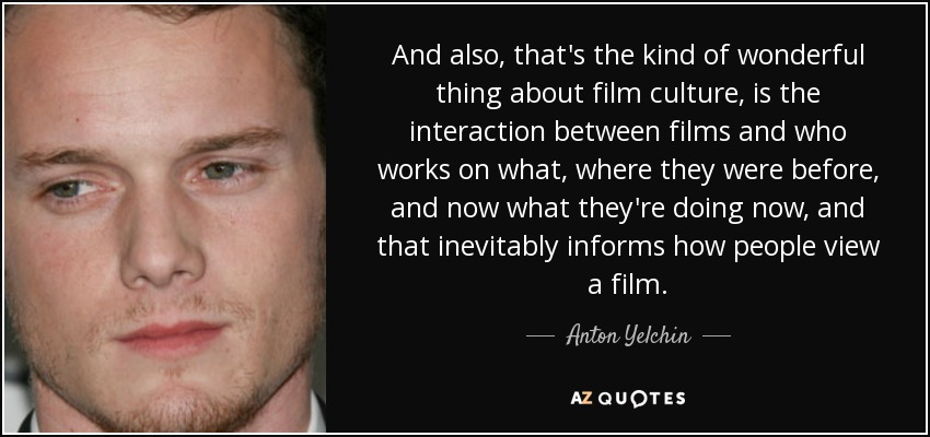 And also, that's the kind of wonderful thing about film culture, is the interaction between films and who works on what, where they were before, and now what they're doing now, and that inevitably informs how people view a film. - Anton Yelchin