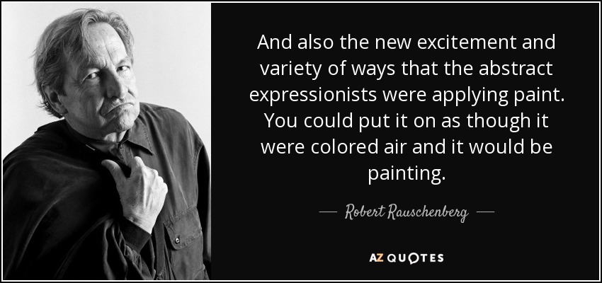 And also the new excitement and variety of ways that the abstract expressionists were applying paint. You could put it on as though it were colored air and it would be painting. - Robert Rauschenberg