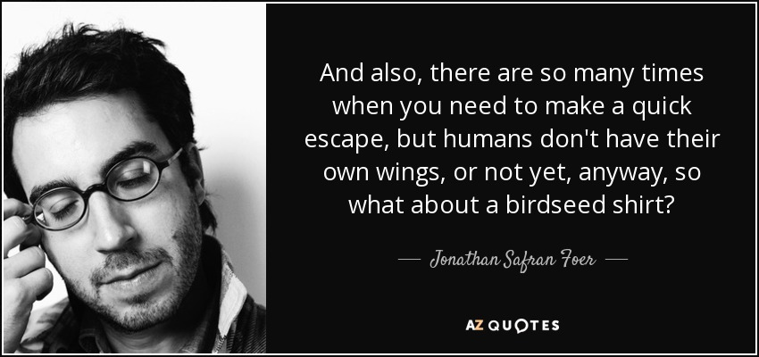 And also, there are so many times when you need to make a quick escape, but humans don't have their own wings, or not yet, anyway, so what about a birdseed shirt? - Jonathan Safran Foer