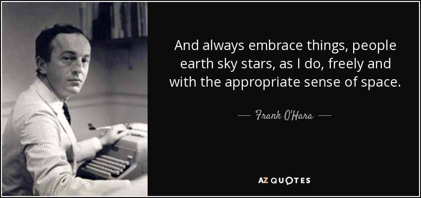 And always embrace things, people earth sky stars, as I do, freely and with the appropriate sense of space. - Frank O'Hara