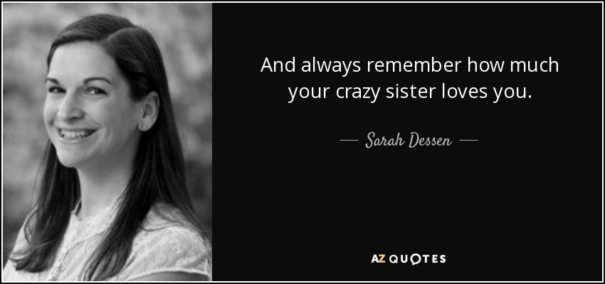 And always remember how much your crazy sister loves you. - Sarah Dessen