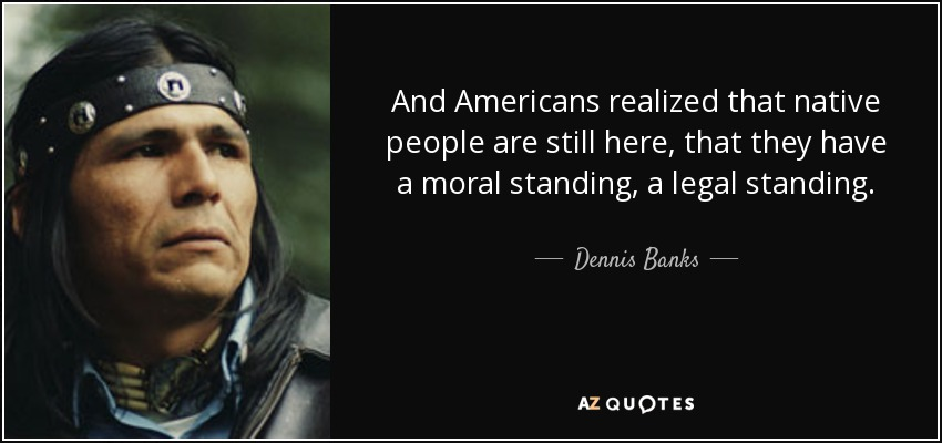 And Americans realized that native people are still here, that they have a moral standing, a legal standing. - Dennis Banks