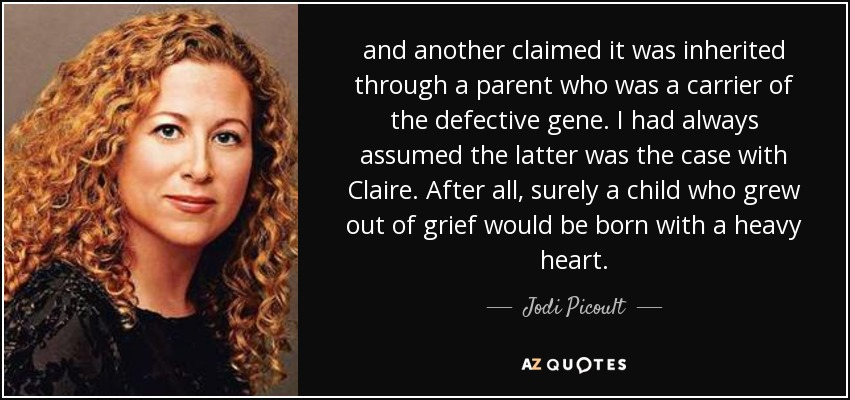 and another claimed it was inherited through a parent who was a carrier of the defective gene. I had always assumed the latter was the case with Claire. After all, surely a child who grew out of grief would be born with a heavy heart. - Jodi Picoult