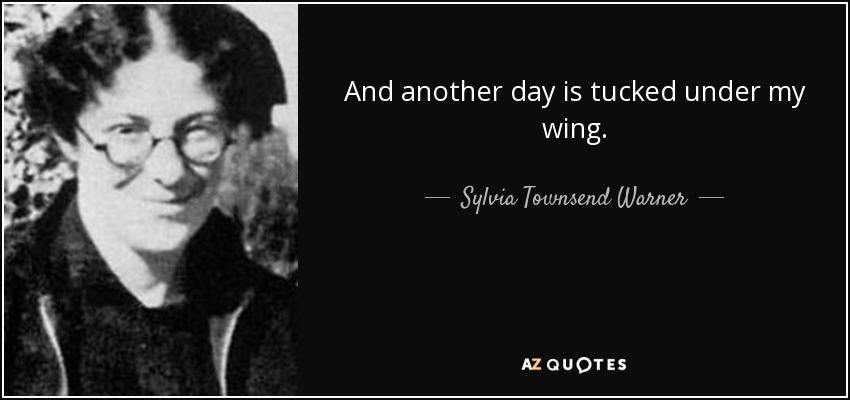 And another day is tucked under my wing. - Sylvia Townsend Warner
