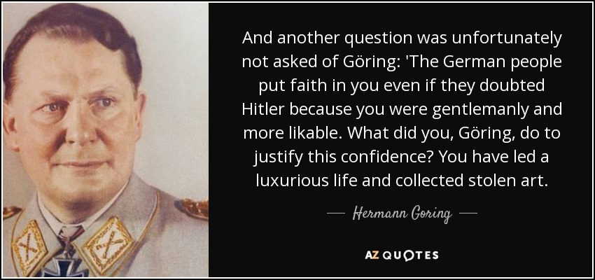 And another question was unfortunately not asked of Göring: 'The German people put faith in you even if they doubted Hitler because you were gentlemanly and more likable. What did you, Göring, do to justify this confidence? You have led a luxurious life and collected stolen art. - Hermann Goring