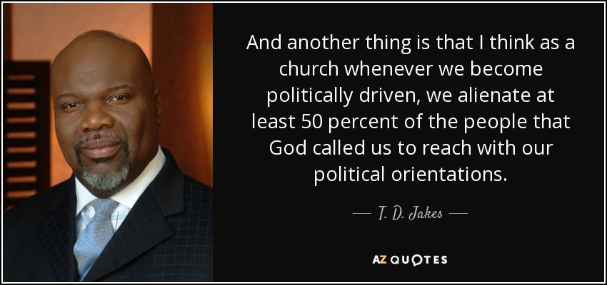 And another thing is that I think as a church whenever we become politically driven, we alienate at least 50 percent of the people that God called us to reach with our political orientations. - T. D. Jakes