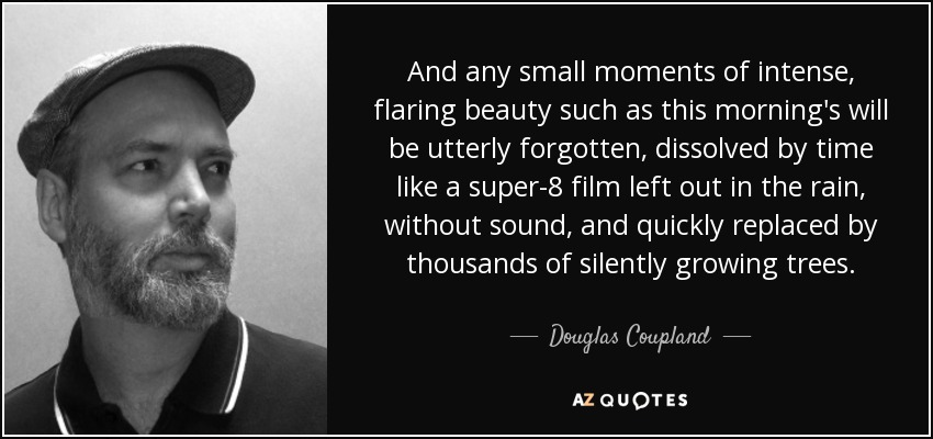 And any small moments of intense, flaring beauty such as this morning's will be utterly forgotten, dissolved by time like a super-8 film left out in the rain, without sound, and quickly replaced by thousands of silently growing trees. - Douglas Coupland