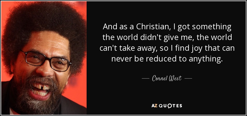 And as a Christian, I got something the world didn't give me, the world can't take away, so I find joy that can never be reduced to anything. - Cornel West