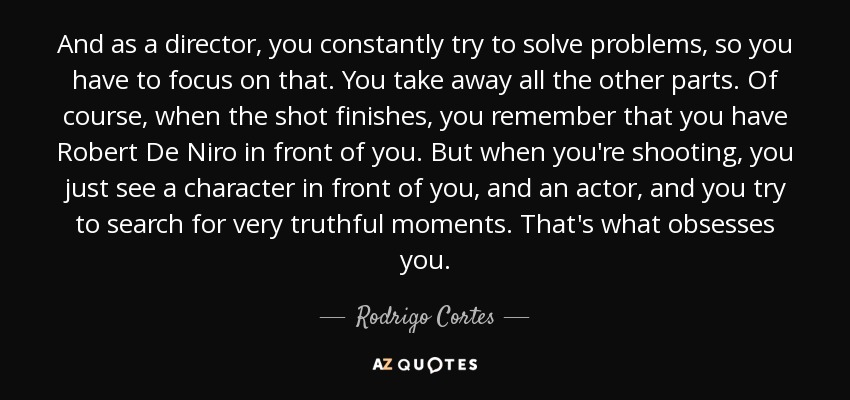 And as a director, you constantly try to solve problems, so you have to focus on that. You take away all the other parts. Of course, when the shot finishes, you remember that you have Robert De Niro in front of you. But when you're shooting, you just see a character in front of you, and an actor, and you try to search for very truthful moments. That's what obsesses you. - Rodrigo Cortes