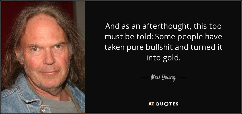 And as an afterthought, this too must be told: Some people have taken pure bullshit and turned it into gold. - Neil Young