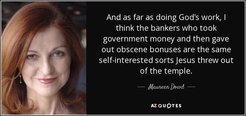 And as far as doing God's work, I think the bankers who took government money and then gave out obscene bonuses are the same self-interested sorts Jesus threw out of the temple. - Maureen Dowd